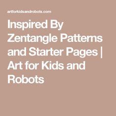 Inspired By Zentangle Patterns and Starter Pages | Art for Kids and Robots