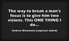 The way to break a man's focus is to give him two visions. This ONE THING I do...