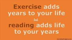 Exercise adds years to your life, but reading adds life to your years.