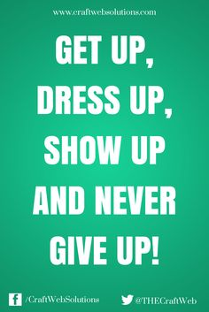 Get up, dress up, show up and never give up! | Craft Web Solutions #motivation #inspiration #quote