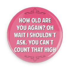 How old are you again? Oh wait I shouldn't ask. You can't count that high - Funny Buttons - Custom Buttons - Promotional Badges - Witty Insults Pins - Wacky Buttons