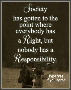 YES!!!....Is this so true today in society everyone feels they are so entitled!...What about your responsibility to do what is right!!!