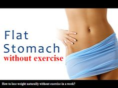 38 scientifically proven ways to get a flat tummy fast without exercise in a week. Follow a 1,500 calorie diet. Drink 3 liters (about 12 cups) of water a day. Stop eating bread and pasta. Eat foods high in insoluble fiber. Avoid eating gluten. Consume about 4 teaspoons of free sugars per day. Consume about 35 grams of unsaturated fat per day. Limit intake of saturated fat to 15 grams. Limit the daily cholesterol intake to less than 180 mg a day. Consume about 250 grams of carbohydrates a…