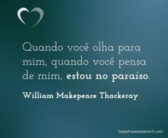 Quando você olha para mim, quando você pensa de mim, estou no paraíso. William Makepeace Thackeray