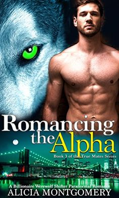 Romancing the Alpha: Book 3 of the True Mates Series: A Billionaire Werewolf Shifter Paranormal Romance by [Montgomery, Alicia]