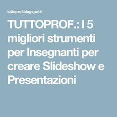 TUTTOPROF.: I 5 migliori strumenti per Insegnanti per creare Slideshow e Presentazioni