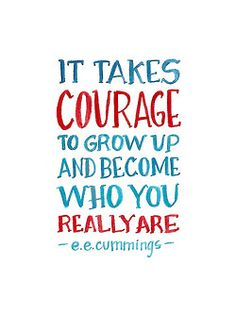 It takes courage to grow up and become who you really are - e.e.cummings