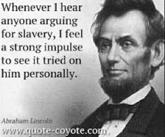 When Abraham Lincoln is quoted saying this, it solidifies the fact that he was definitely agains slavery and wanted to abolish it. Thus, he drafted the Emancipation Proclamation