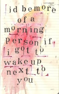 I'd be more of a morning person if I got to wake up next to you.