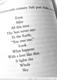 Even after all this time, the Sun never says to the Earth, 'you owe me.' Look what happens with a love like that--it lights the whole sky. -Hafiz