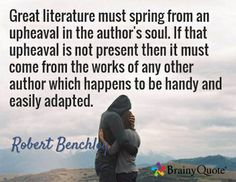 Great literature must spring from an upheaval in the author's soul. If that upheaval is not present then it must come from the works of any other author which happens to be handy and easily adapted. / Robert Benchley