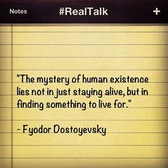 The mystery of human existence lies not in just staying alive, but in finding something to live for. ~ Fyodor Dostoyevsky