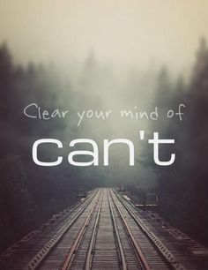 Clear your mind of Can't.   Click the pin to get more inspiration like this to keep moving forward and focusing on your goal. Share what inspires YOU to spread the love :)