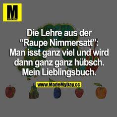 """Die Lehre aus der """"Raupe Nimmersatt"""": Man isst ganz viel und wird dann ganz ganz hübsch. Mein Lieblingsbuch."""