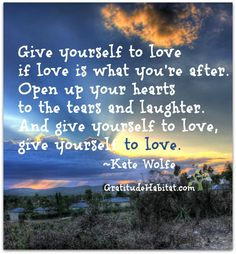 Give yourself.  Lyrics by Kate Wolfe.   Visit us at: www.GratitudeHabitat.com #love-quote #Kate-Wolfe #tears and laughter