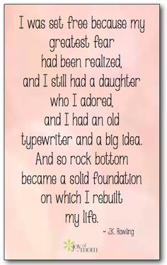 """....And so rock bottom became a solid foundation on which I rebuilt my life.""  J.K. Rowling"