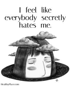 Quote on anxiety: I feel like everybody secretly hates me. www.HealthyPlace.com
