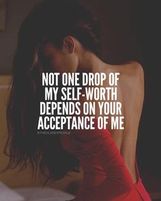 Not one drop of my self-worth depends on your acceptance of me.
