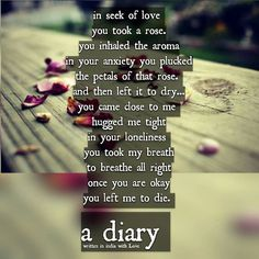 Note  : Comment a word of praise if you like the post.  in seek of love ❤ you took a rose.   you inhaled the aroma  in your anxiety you plucked the petals of that rose.  and then left it to dry... you came close to me  hugged me tight in your loneliness  you took my breath to breathe all right once you are okay you left me to die.  #vj #poem #wordporn #quotes