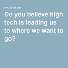 Do you believe high tech is leading us to where we want to go?