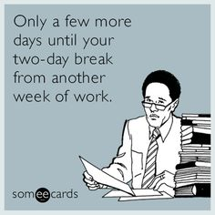 Only a few more days until your two-day break from another week of work.