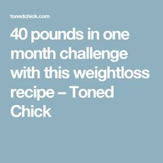 40 pounds in one month challenge with this weightloss recipe – Toned Chick