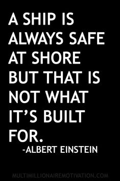 A ship is always safe at shore but that is not what it's built for. -Albert Einstein