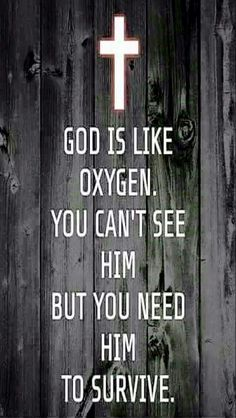 God is like oxygen. You can't see Him, but you need Him to survive.