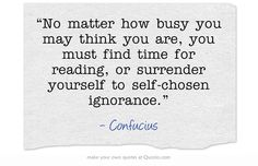 """No matter how busy you may think you are, you must find time for reading, or surrender yourself to self-chosen ignorance."""