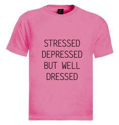 http://www.greenturtle.com/Hot-Trends/Viral-Trends/STRESSED-DEPRESSED-BUT-WELL-DRESSED-T-Shirt-7778/