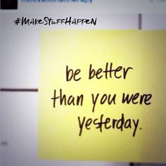 Be better than you were yesterday! Each day strive for more efficiency. Serve your clients and your family better! Everybody wins when you #makestuffhappen