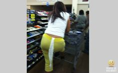 Only at Wal-Mart .Yuk!  I would HAVE to tell her… I couldn't let her walk around like that. I would want someone to tell me! But then again… I wouldn't walk out of the bathroom with toilet paper hanging out of my pants… pssssh.