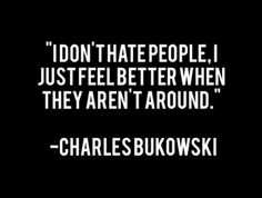 I don't hate people. I just feel better when they aren't around. Charles Bukowski.