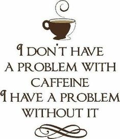 I don't have a problem with caffeine : )