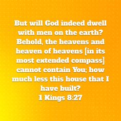 1 Kings But will God indeed dwell with men on the earth? Behold, the heavens and heaven of heavens [in its most extended compass] cannot contain You; Amplified Bible, 1 Kings, Earth, God, Heavens, Dios, Allah, Mother Goddess, The Lord