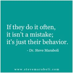 If they do it often, it isn't a mistake; it's just their behavior. - Steve Maraboli