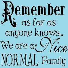 Remember as Far as Anyone Knows We Are a Normal Family   Remember as far as anyone knows... we are a nice normal family ...