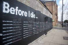 Before I Die is an interactive public art project that transforms neglected spaces into constructive places where we can discover the hopes and aspirations of the people around us.