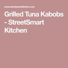 Grilled Tuna Kabobs - StreetSmart Kitchen