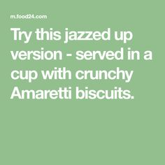 Try this jazzed up version - served in a cup with crunchy Amaretti biscuits.