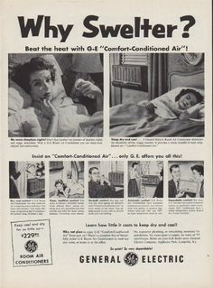 """Description: 1954 GENERAL ELECTRIC vintage magazine advertisement """"Why Swelter?"""" -- Why Swelter? Beat the heat with G-E """"Comfort-Conditioned Air""""! No more sleepless nights ... Sleep dry and cool ... Learn how little it costs to keep dry and cool! Why not plan to enjoy G-E """"Comfort-Conditioned Air"""" from now on? There's a complete line of beautifully styled G-E Room Air Conditioners to cool any size room, at home or at the office. -- Size: The dimensions of the full-page advertisement are ..."""