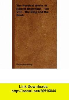 The Poetical Works of Robert Browning -  Vol VIII - The Ring and the Book (9781443739511) Robert Browning , ISBN-10: 1443739510  , ISBN-13: 978-1443739511 ,  , tutorials , pdf , ebook , torrent , downloads , rapidshare , filesonic , hotfile , megaupload , fileserve