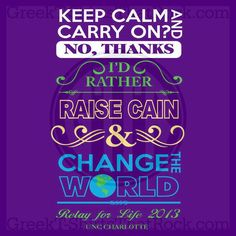 Keep Calm and Carry On? No Thanks. I'd Rather Raise Cain and Change the World. Relay for Life. Philanthropy. #KeepCalm Recruitment Rush and Bid Day Shirts! Order Yours Today! GTTR 800-644-3066