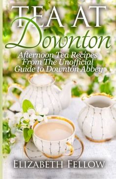 Tea at Downton: Afternoon Tea Recipes From The Unofficial Guide to Downton Abbey by Elizabeth Fellow