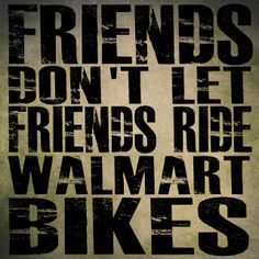 """""""Friends Don't Let Friends Ride Walmart Bikes"""" . My first bike was a WalMart bike! I """"outgrew"""" it within a month! Bike Quotes, Cycling Quotes, Road Cycling, Cycling Bikes, Mtb, Bike Humor, Mountain Biking Quotes, Bike Poster, Cycling Motivation"""