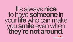 Its always nice to have someone in your life who can make you smile even when theyre not around.