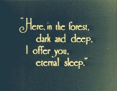 """Here in the forest dark and deep, I offer you, eternal sleep"" Tell me this came out of some kind of book, i want to read it !!"
