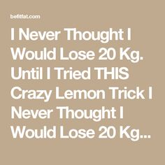 I Never Thought I Would Lose 20 Kg. Until I Tried THIS Crazy Lemon Trick I Never Thought I Would Lose 20 Kg. Until I Tried THIS Crazy Lemon Trick