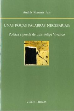 Unas pocas palabras necesarias : poética y poesía de Luis Felipe Vivanco / Andrés Romarís Pais - Madrid : Visor Libros, D.L. 2014