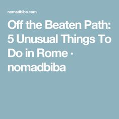 Off the Beaten Path: 5 Unusual Things To Do in Rome · nomadbiba